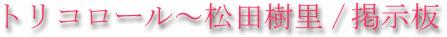 トリコロール~松田樹里・掲示板